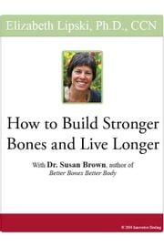 "How to Build Stronger Bones and Live Longer: With Dr. Susan Brown, author of ""Better Bones Better Body"" ebook by Lipski, Elizabeth"