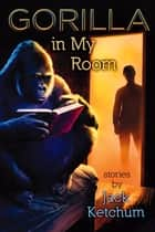 Gorilla in My Room ebook by Jack Ketchum