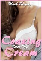 Coaxing Her to Cream ebook by Mark Desires