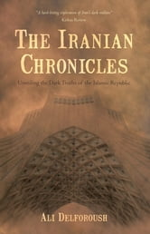 The Iranian Chronicles - Unveiling the Dark Truths of the Islamic Republic ebook by Ali Delforoush