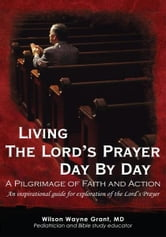 Living The Lord's Prayer Day By Day - A Pilgrimage of Faith and Action ebook by Wilson Wayne Grant, MD