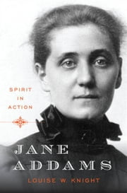 Jane Addams: Spirit in Action ebook by Louise W. Knight