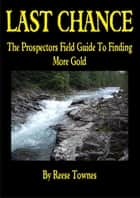 Last Chance The Prospectors Field Guide To Finding More Gold ebook by Reese Townes