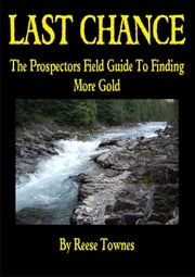 Last Chance The Prospectors Field Guide To Finding More Gold - Volume 1, #1 ebook by Reese Townes