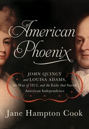 American Phoenix - John Quincy and Louisa Adams, the War of 1812, and the Exile that Saved American Independence ebook by Jane Hampton Cook