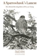 A Sparrowhawk's Lament - How British Breeding Birds of Prey Are Faring ebook by David Cobham, Bruce Pearson, Chris Packham