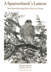 A Sparrowhawk's Lament - How British Breeding Birds of Prey Are Faring ebook by David Cobham,Bruce Pearson,Chris Packham