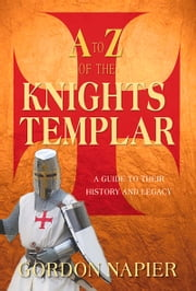 A to Z of the Knights Templar - A Guide to Their History and Legacy ebook by Gordon Napier