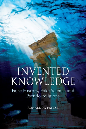 Invented Knowledge - False History, Fake Science and Pseudo-religions ebook by Ronald H. Fritze