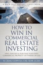 How To Win In Commercial Real Estate Investing - Find, Evaluate & Purchase Your First Commercial Property - in 9 Weeks Or Less E-bok by R. Craig Coppola