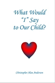 What Would I Say To Our Child ebook by Christopher Alan Anderson