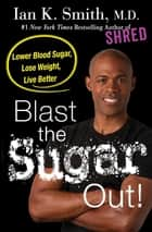 Blast the Sugar Out! ebook by Lower Blood Sugar, Lose Weight, Live Better
