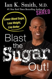 Blast the Sugar Out! - Lower Blood Sugar, Lose Weight, Live Better ebook by Ian K. Smith, M.D.