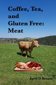 Coffee, Tea, and Gluten Free: Meat ebook by April D Brown