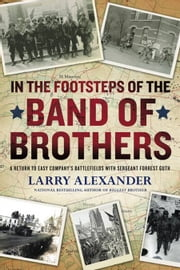 In the Footsteps of the Band of Brothers - A Return to Easy Company's Battlefields with Sgt. Forrest Guth ebook by Larry Alexander