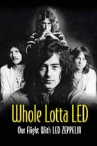 Whole Lotta Led: Our Flight With Led Zeppelin eBook by Ralph Hulett, Jerry Prochnicky