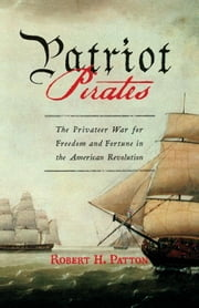 Patriot Pirates - The Privateer War for Freedom and Fortune in the American Revolution ebook by Robert H. Patton