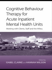 Cognitive Behaviour Therapy for Acute Inpatient Mental Health Units - Working with Clients, Staff and the Milieu ebook by Isabel Clarke,Hannah Wilson
