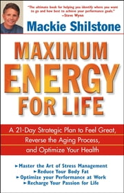 Maximum Energy for Life - A 21-Day Strategic Plan to Feel Great, Reverse the Aging Process, and Optimize Your Health ebook by Mackie Shilstone