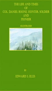The Life and Times of Col. Daniel Boone, Hunter, Soldier, and Pioneer (Illustrated) ebook by Edward S. Ellis