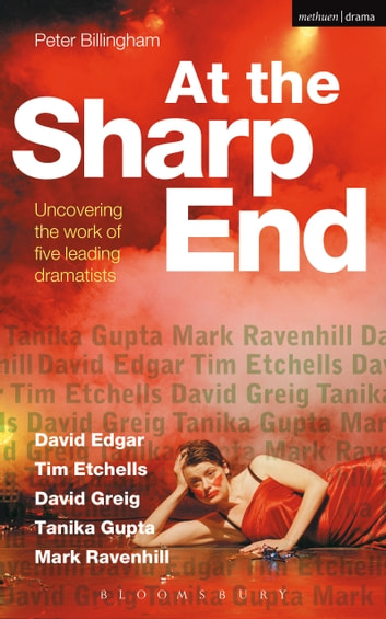 At the Sharp End: Uncovering the Work of Five Leading Dramatists - David Edgar, Tim Etchells and Forced Entertainment, David Greig, Tanika Gupta and Mark Ravenhill ebook by Peter Billingham