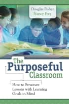 The Purposeful Classroom - How to Structure Lessons with Learning Goals in Mind ebook by Douglas Fisher, Nancy Frey