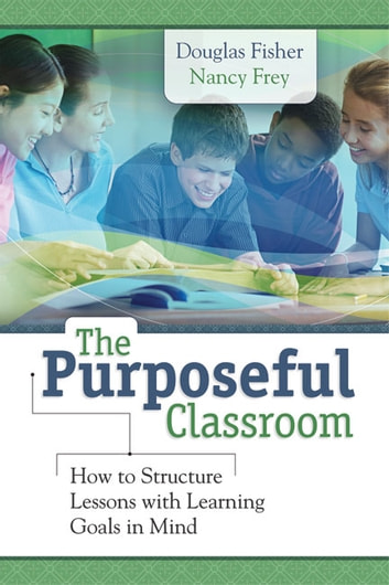 The Purposeful Classroom - How to Structure Lessons with Learning Goals in Mind ebook by Douglas Fisher,Nancy Frey