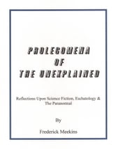Prolegomena Of The Unexplained: Reflections Upon Science Fiction, Eschatology & The Paranormal ebook by Frederick Meekins