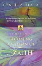 Becoming a Woman of Faith ebook by Cynthia Heald
