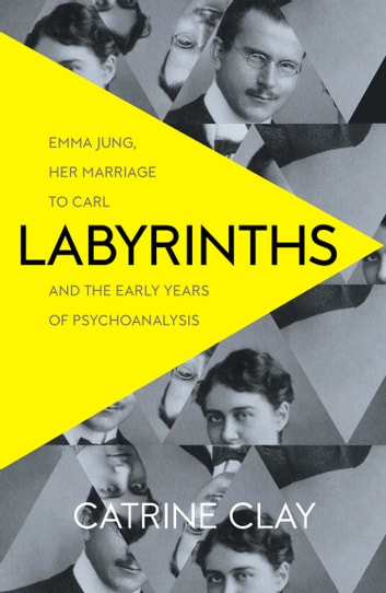 Labyrinths: Emma Jung, Her Marriage to Carl and the Early Years of Psychoanalysis ebook by Catrine Clay