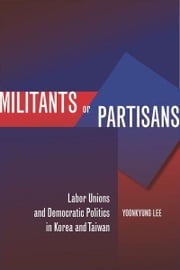 Militants or Partisans - Labor Unions and Democratic Politics in Korea and Taiwan ebook by Yoonkyung Lee