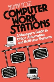 Computer Work Stations - A Manager's Guide to Office Automation and Multi-User Systems ebook by Herman R. Holtz