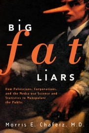 Big Fat Liars - How Politicians, Corporations, and the Media use Science and Statistics To Manipulate the Public ebook by Morris E. Chafetz