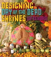 Designing Day of the Dead Shrines ebook by Kitty, Stevie Williams, Mack