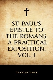 St. Paul's Epistle to the Romans: A Practical Exposition. Vol. I ebook by Charles Gore