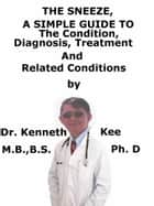 The Sneeze, A Simple Guide To The Condition, Diagnosis, Treatment And Related Conditions ebook by Kenneth Kee