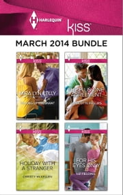 Harlequin KISS March 2014 Bundle - Waking Up Pregnant\Holiday with a Stranger\The Plus-One Agreement\For His Eyes Only ebook by Mira Lyn Kelly,Christy McKellen,Charlotte Phillips,Liz Fielding