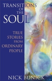 Transitions of the Soul: True Stories from Ordinary People ebook by Bunick, Nick