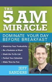The 5 A.M. Miracle - Dominate Your Day Before Breakfast ebook by Jeff Sanders
