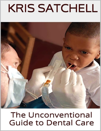 The Unconventional Guide to Dental Care ebook by Kris Satchell