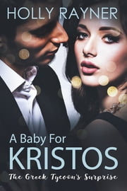 A Baby For Kristos: The Greek Tycoon's Surprise ebook by Holly Rayner