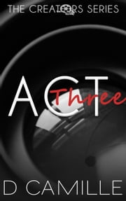 Act Three - The Creators Series, #3 ebook by D. Camille