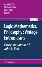 Logic, Mathematics, Philosophy, Vintage Enthusiasms - Essays in Honour of John L. Bell ebook by David DeVidi,Michael Hallett,Peter Clark