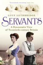 Servants - A Downstairs View of Twentieth-century Britain ebook by Lucy Lethbridge