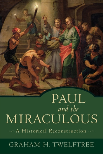 Paul and the Miraculous - A Historical Reconstruction ebook by Graham H. Twelftree