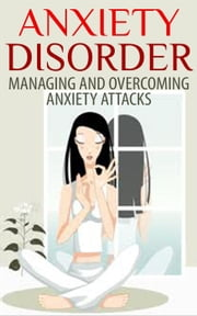 Anxiety Disorder - Managing and Overcoming Anxiety Attacks ebook by Dan Miller