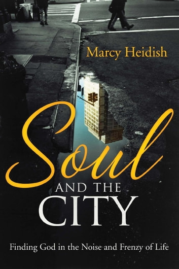 Soul and the City - Finding God in the Noise and Frenzy of Life ebook by Marcy Heidish