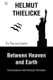 Between Heaven and Earth - Conversations with American Christians ebook by Helmut Thielicke,John W. Doberstein