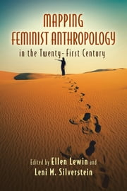 Mapping Feminist Anthropology in the Twenty-First Century ebook by Ellen Lewin, Leni M. Silverstein, A. Lynn Bolles,...