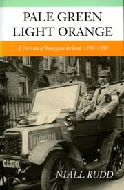 Pale Green Light Orange - A Portrait of Bourgeois Ireland, 1930-1950 ebook by Niall Rudd